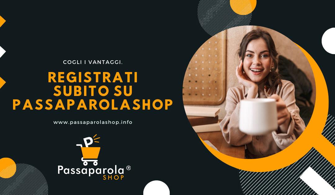 Registrati su PassaparolaSHOP ed espandi la tua rete di contatti.